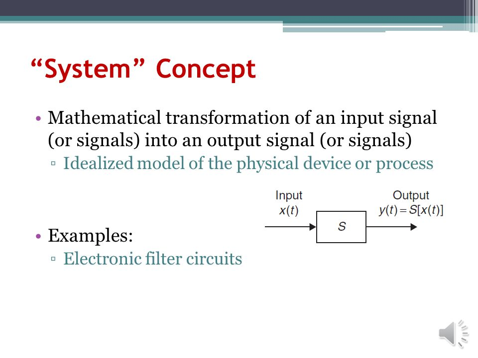 System Concept Mathematical transformation of an input signal (or signals) into an output signal (or signals) Idealized model of the physical device or process Examples: Electronic filter circuits