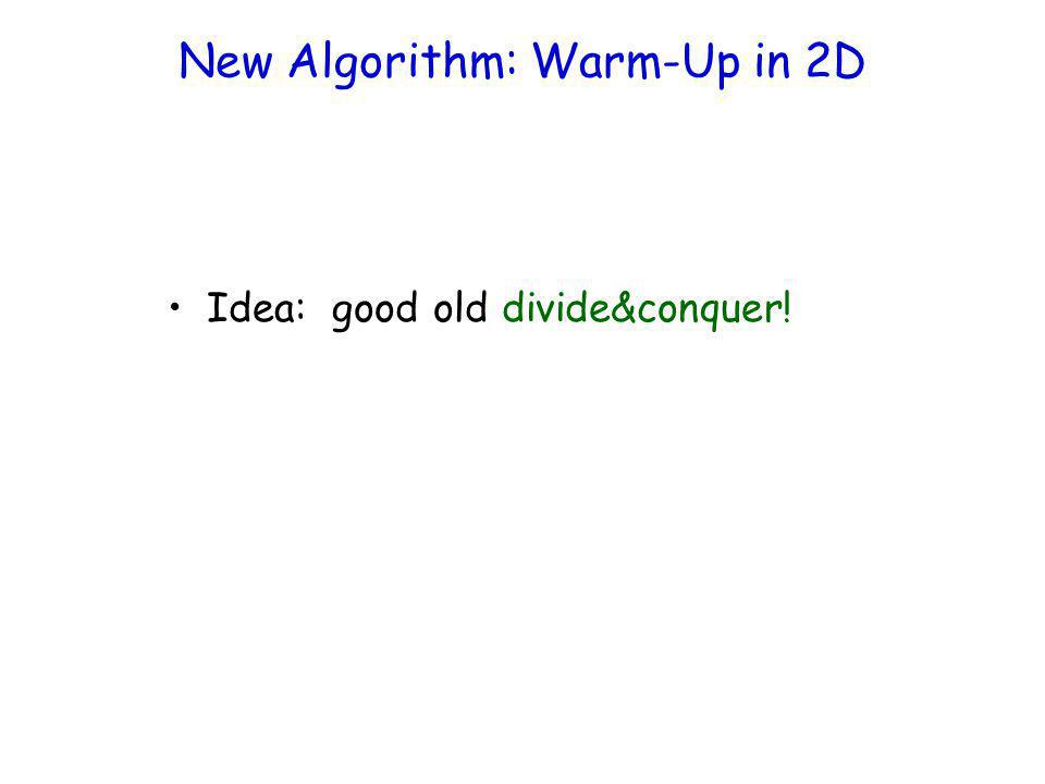 New Algorithm: Warm-Up in 2D Idea: good old divide&conquer!
