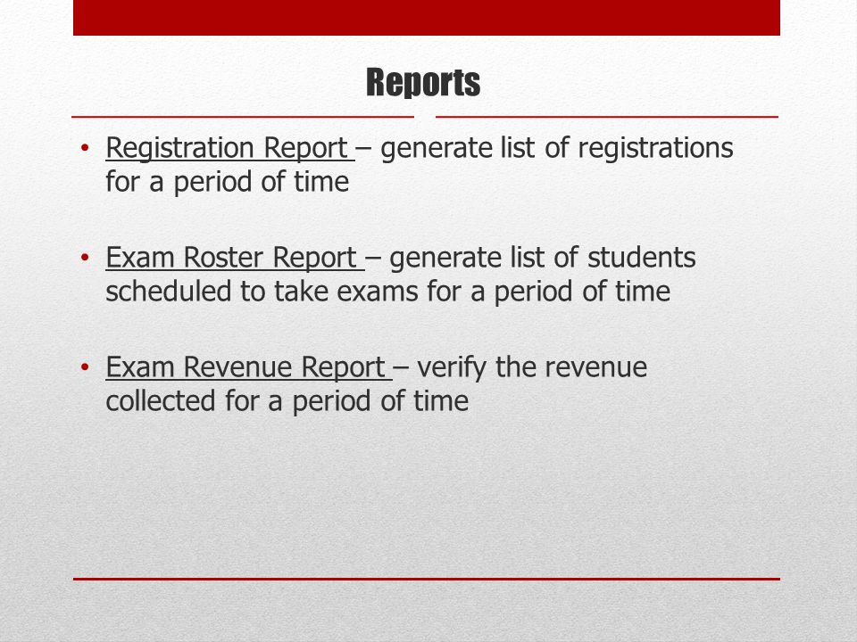 Reports Registration Report – generate list of registrations for a period of time Exam Roster Report – generate list of students scheduled to take exams for a period of time Exam Revenue Report – verify the revenue collected for a period of time