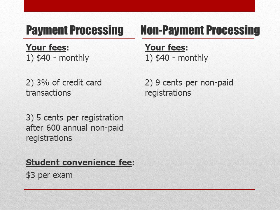 Payment Processing Your fees: 1) $40 - monthly 2) 3% of credit card transactions 3) 5 cents per registration after 600 annual non-paid registrations Student convenience fee: $3 per exam Non-Payment Processing Your fees: 1) $40 - monthly 2) 9 cents per non-paid registrations