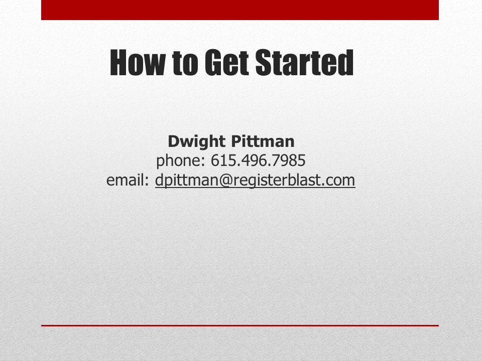 How to Get Started Dwight Pittman phone: 615.496.7985 email: dpittman@registerblast.com