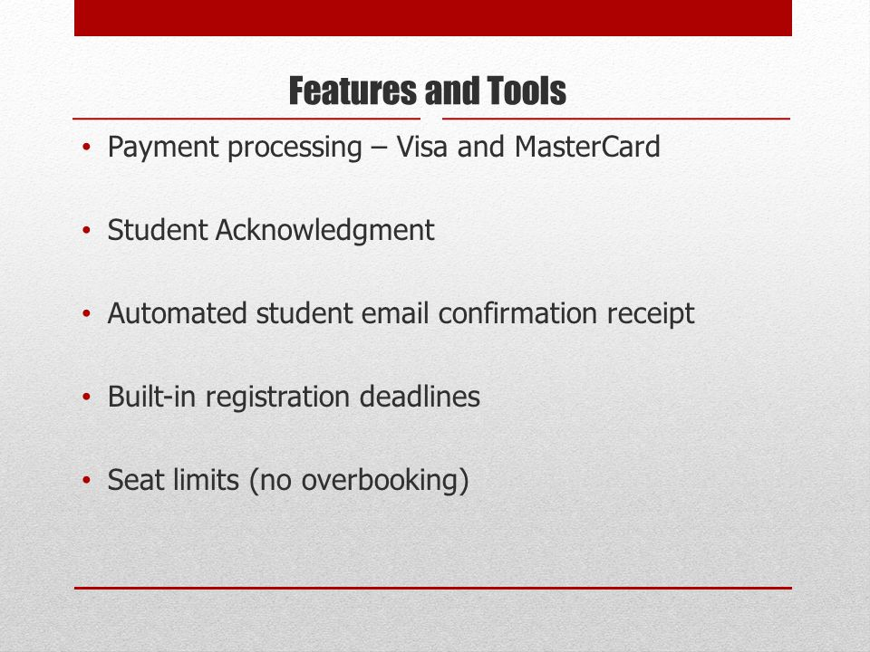 Features and Tools Payment processing – Visa and MasterCard Student Acknowledgment Automated student email confirmation receipt Built-in registration