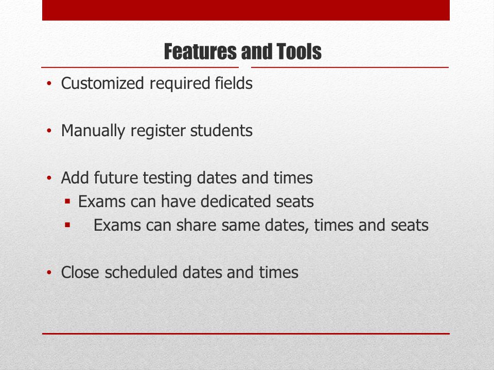 Features and Tools Customized required fields Manually register students Add future testing dates and times Exams can have dedicated seats Exams can s