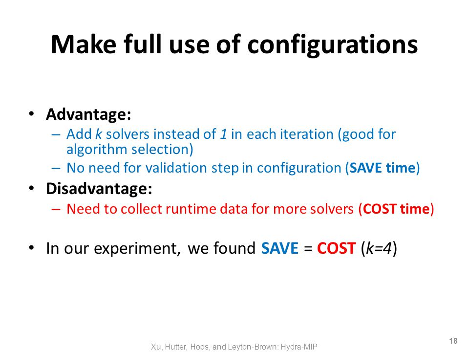 18 Make full use of configurations Advantage: – Add k solvers instead of 1 in each iteration (good for algorithm selection) – No need for validation step in configuration (SAVE time) Disadvantage: – Need to collect runtime data for more solvers (COST time) In our experiment, we found SAVE = COST (k=4) Xu, Hutter, Hoos, and Leyton-Brown: Hydra-MIP