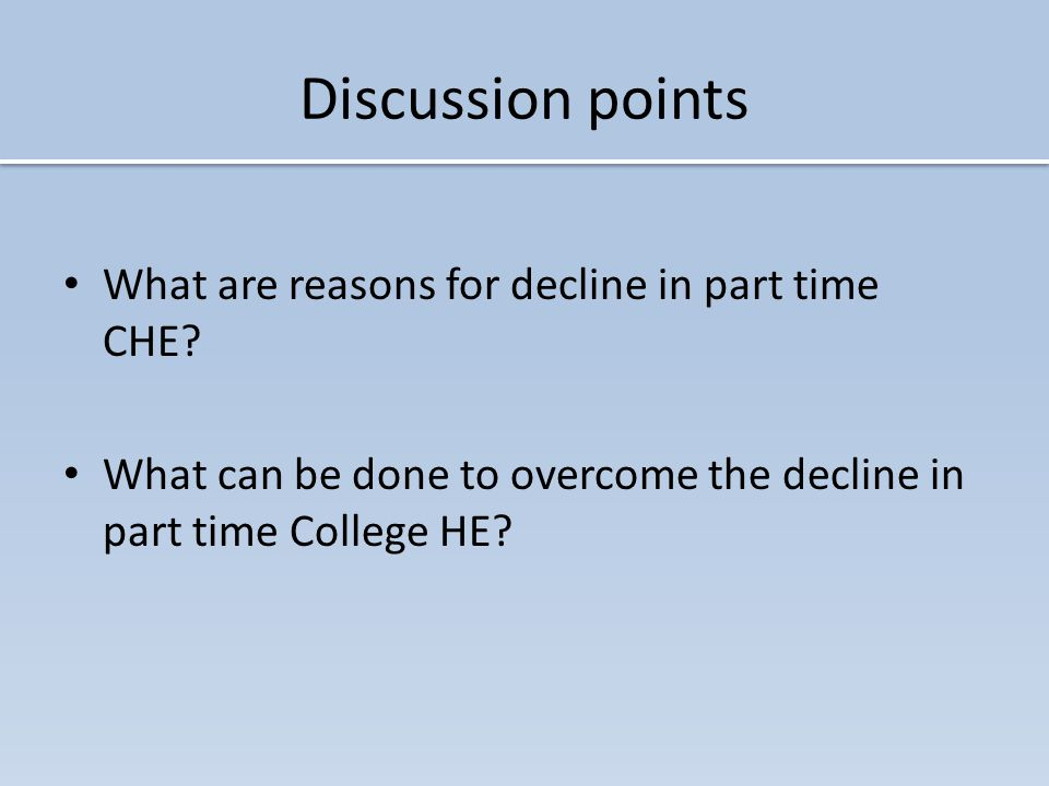 Discussion points What are reasons for decline in part time CHE.