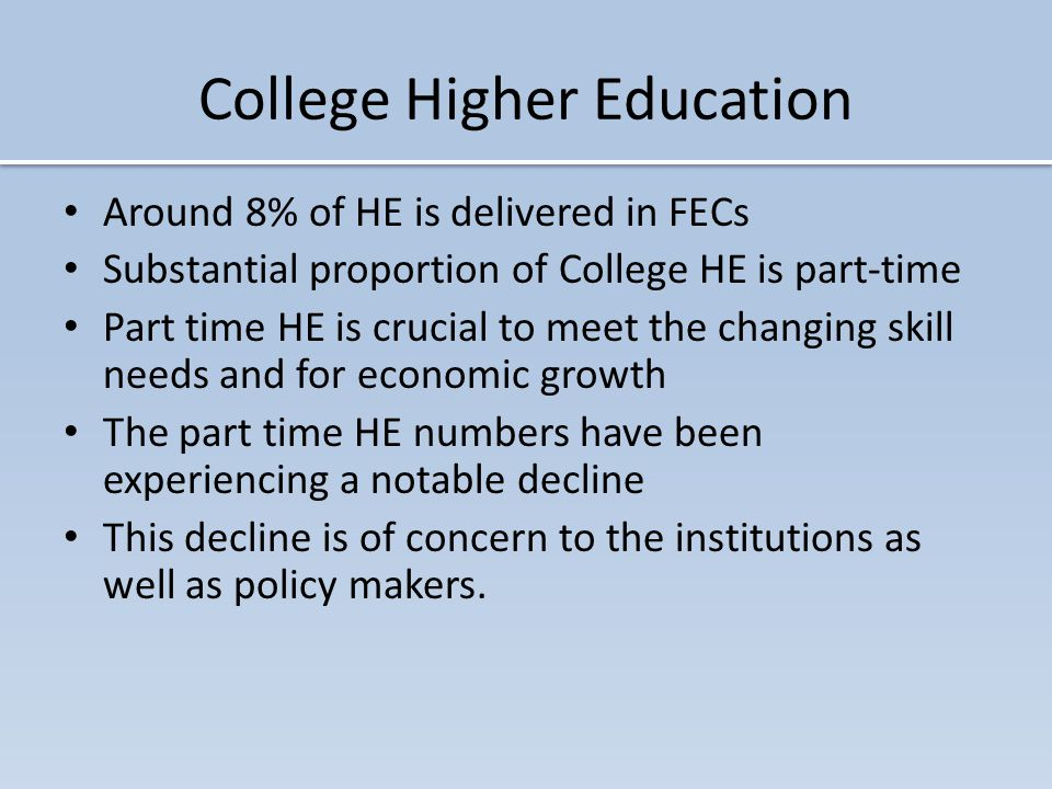 College Higher Education Around 8% of HE is delivered in FECs Substantial proportion of College HE is part-time Part time HE is crucial to meet the changing skill needs and for economic growth The part time HE numbers have been experiencing a notable decline This decline is of concern to the institutions as well as policy makers.