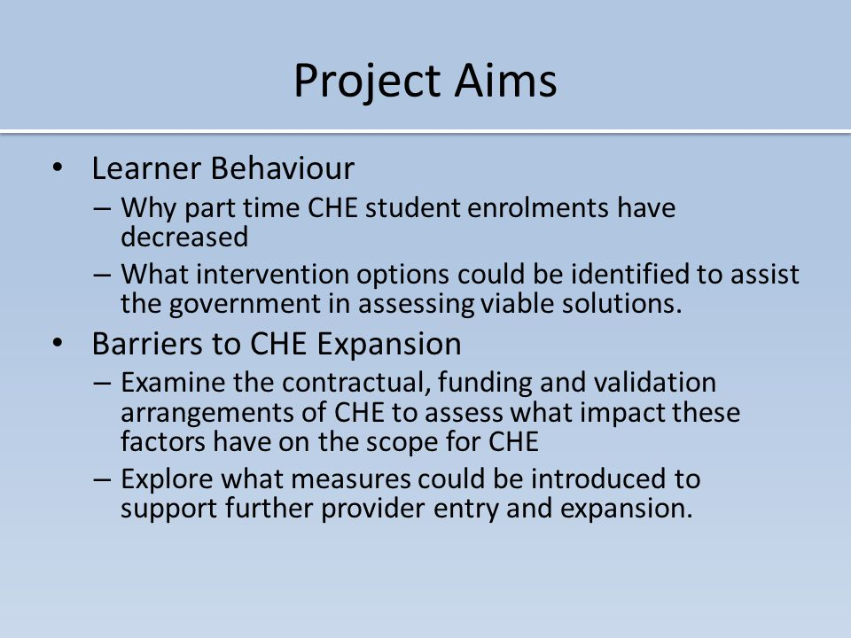 Project Aims Learner Behaviour – Why part time CHE student enrolments have decreased – What intervention options could be identified to assist the government in assessing viable solutions.
