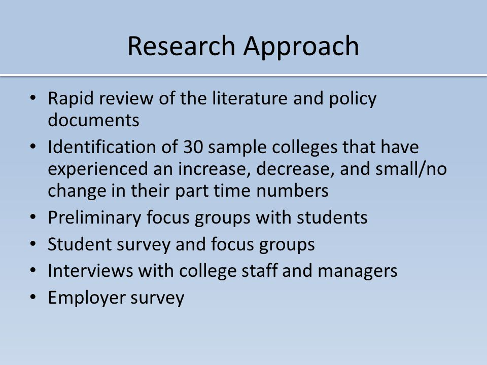 Research Approach Rapid review of the literature and policy documents Identification of 30 sample colleges that have experienced an increase, decrease, and small/no change in their part time numbers Preliminary focus groups with students Student survey and focus groups Interviews with college staff and managers Employer survey