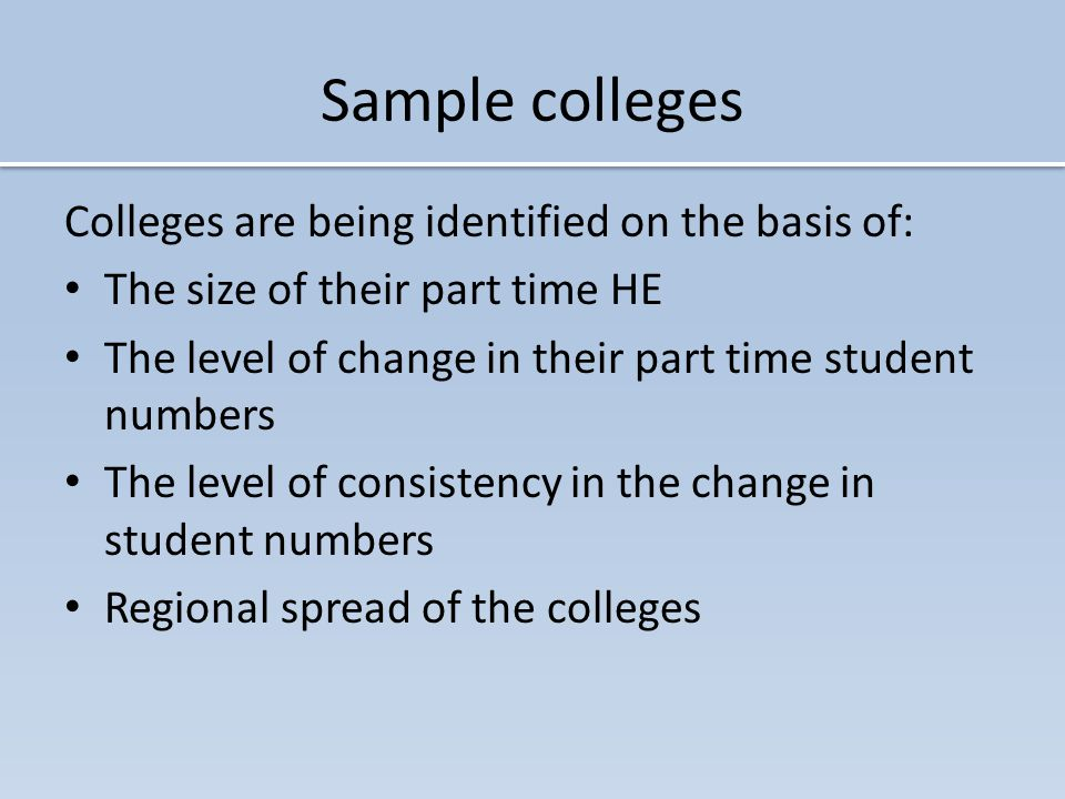 Sample colleges Colleges are being identified on the basis of: The size of their part time HE The level of change in their part time student numbers The level of consistency in the change in student numbers Regional spread of the colleges