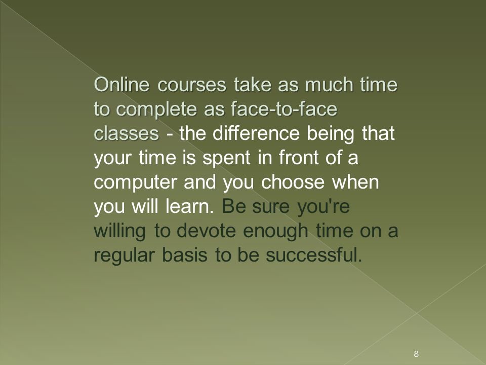 Online courses take as much time to complete as face-to-face classes Online courses take as much time to complete as face-to-face classes - the difference being that your time is spent in front of a computer and you choose when you will learn.