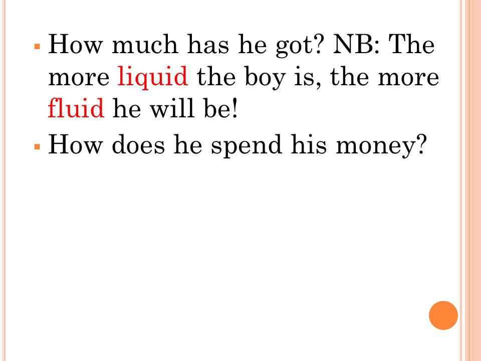 How much has he got. NB: The more liquid the boy is, the more fluid he will be.