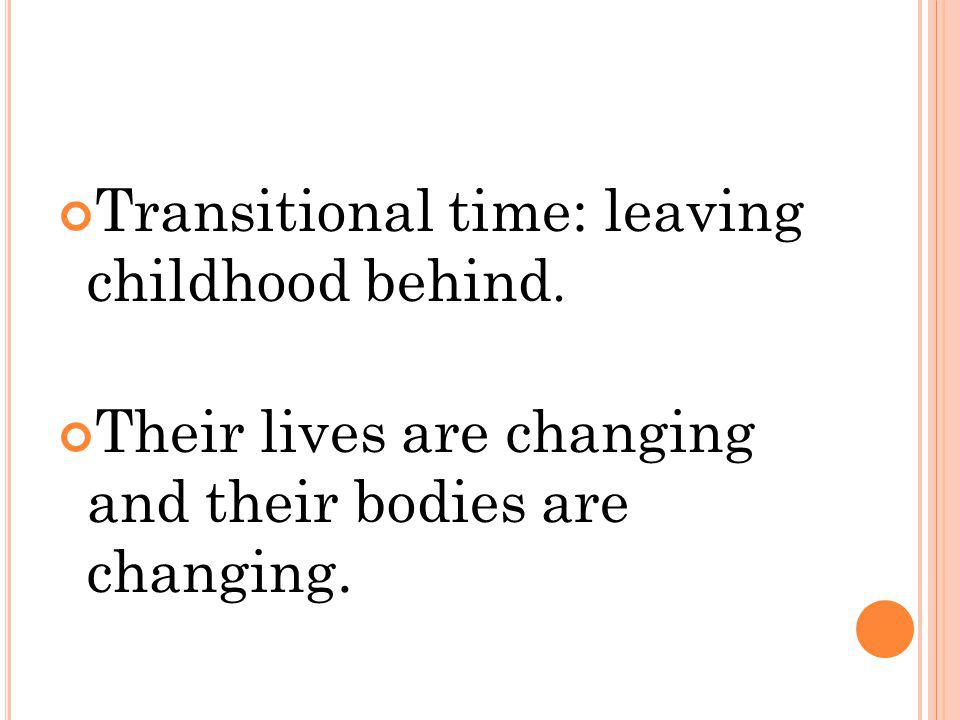Transitional time: leaving childhood behind. Their lives are changing and their bodies are changing.
