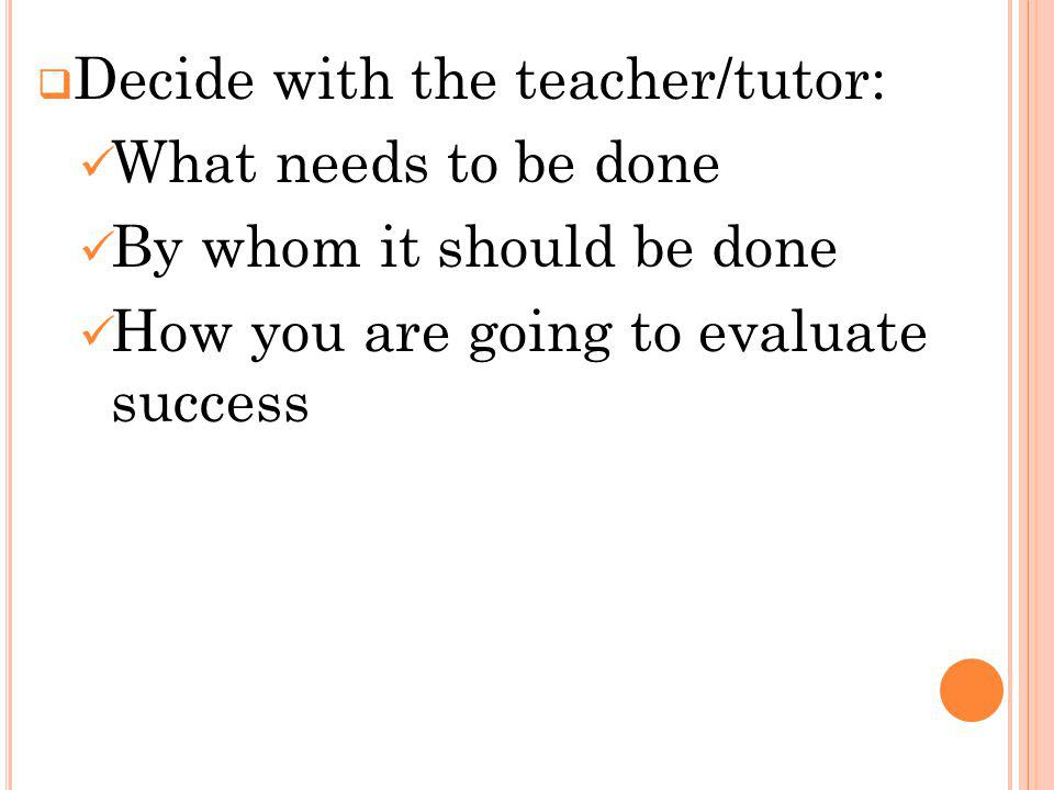 Decide with the teacher/tutor: What needs to be done By whom it should be done How you are going to evaluate success