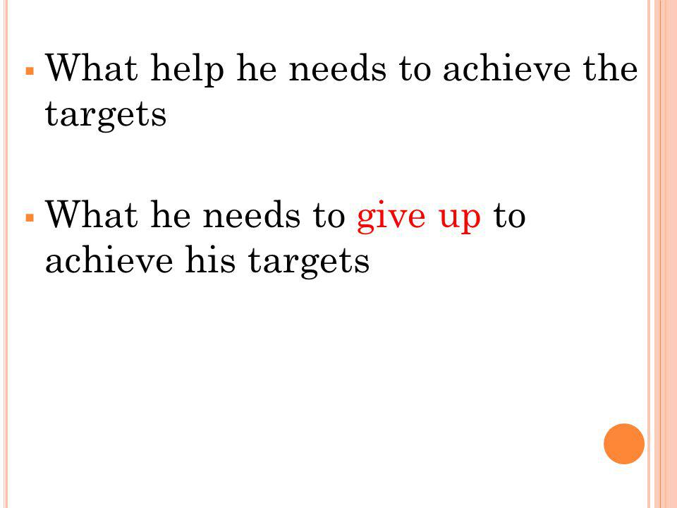 What help he needs to achieve the targets What he needs to give up to achieve his targets