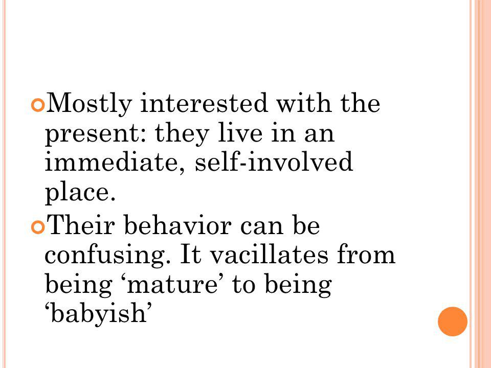 Mostly interested with the present: they live in an immediate, self-involved place. Their behavior can be confusing. It vacillates from being mature t
