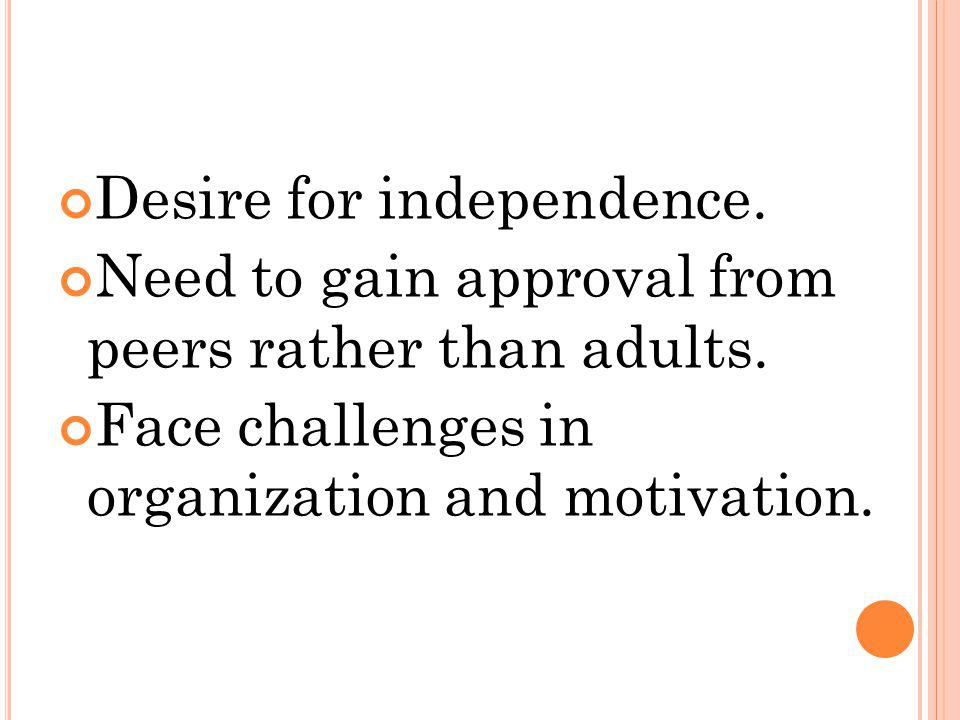 Desire for independence. Need to gain approval from peers rather than adults. Face challenges in organization and motivation.