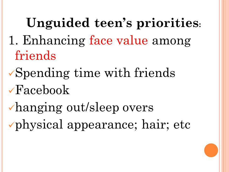 Unguided teens priorities : 1. Enhancing face value among friends Spending time with friends Facebook hanging out/sleep overs physical appearance; hai