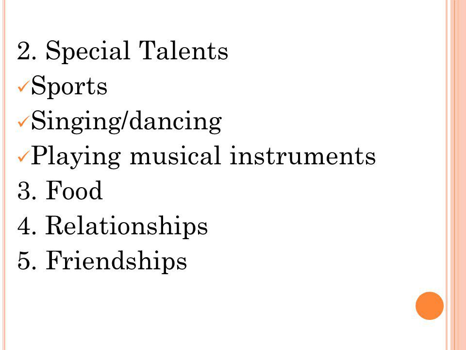 2. Special Talents Sports Singing/dancing Playing musical instruments 3. Food 4. Relationships 5. Friendships
