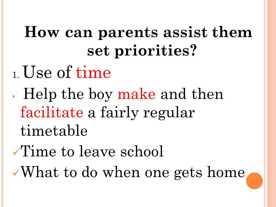 How can parents assist them set priorities? 1. Use of time Help the boy make and then facilitate a fairly regular timetable Time to leave school What