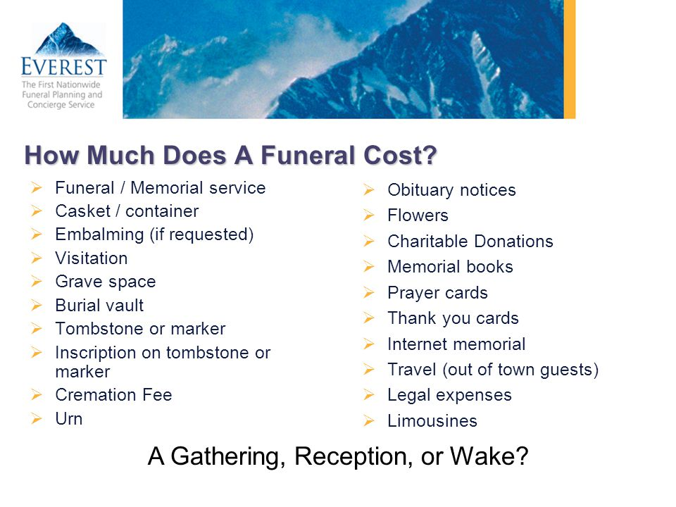 How Much Does A Funeral Cost? Funeral / Memorial service Casket / container Embalming (if requested) Visitation Grave space Burial vault Tombstone or