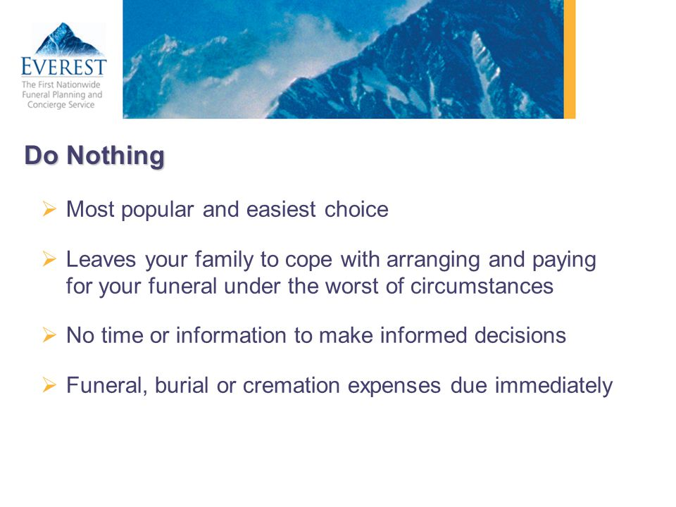 Do Nothing Most popular and easiest choice Leaves your family to cope with arranging and paying for your funeral under the worst of circumstances No t