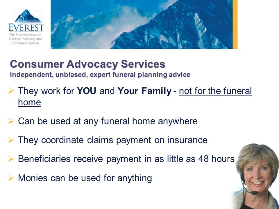 Consumer Advocacy Services Independent, unbiased, expert funeral planning advice They work for YOU and Your Family - not for the funeral home Can be u