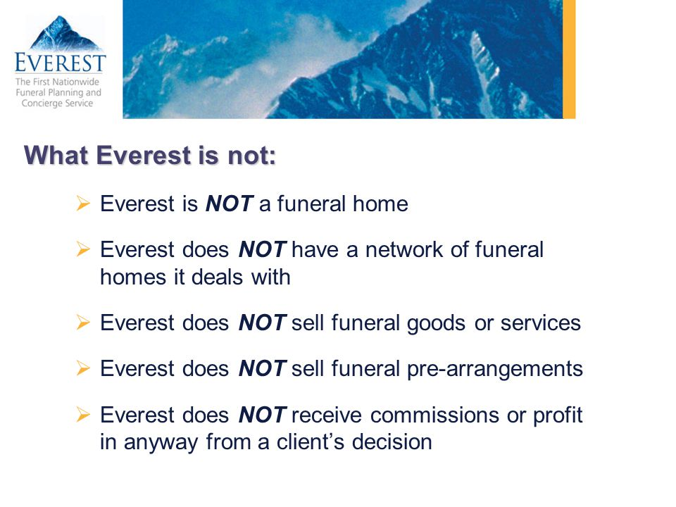 What Everest is not: Everest is NOT a funeral home Everest does NOT have a network of funeral homes it deals with Everest does NOT sell funeral goods