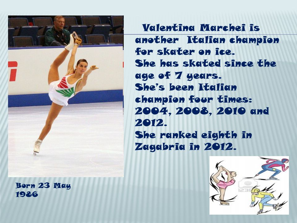 Valentina Marchei is another Italian champion for skater on ice. She has skated since the age of 7 years. Shes been Italian champion four times: 2004,