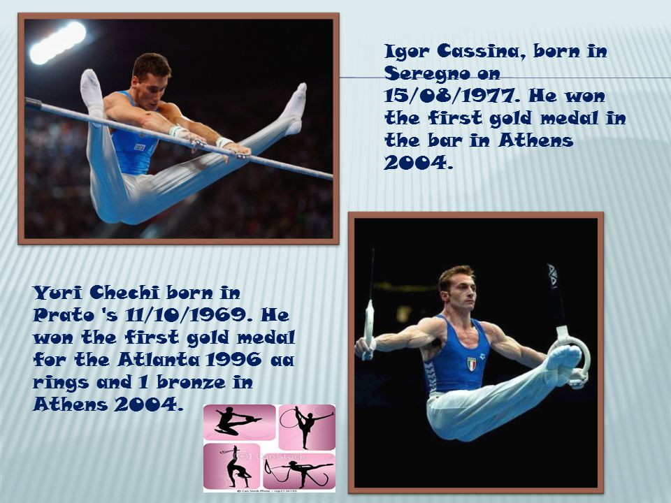 Yuri Chechi born in Prato 's 11/10/1969. He won the first gold medal for the Atlanta 1996 aa rings and 1 bronze in Athens 2004. Igor Cassina, born in