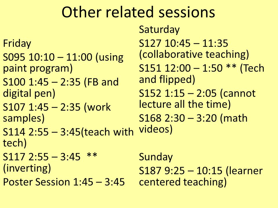 Other related sessions Friday S095 10:10 – 11:00 (using paint program) S100 1:45 – 2:35 (FB and digital pen) S107 1:45 – 2:35 (work samples) S114 2:55 – 3:45(teach with tech) S117 2:55 – 3:45 ** (inverting) Poster Session 1:45 – 3:45 Saturday S127 10:45 – 11:35 (collaborative teaching) S151 12:00 – 1:50 ** (Tech and flipped) S152 1:15 – 2:05 (cannot lecture all the time) S168 2:30 – 3:20 (math videos) Sunday S187 9:25 – 10:15 (learner centered teaching)