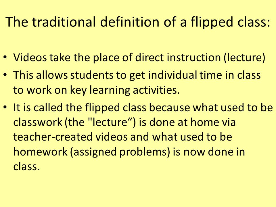 The traditional definition of a flipped class: Videos take the place of direct instruction (lecture) This allows students to get individual time in class to work on key learning activities.