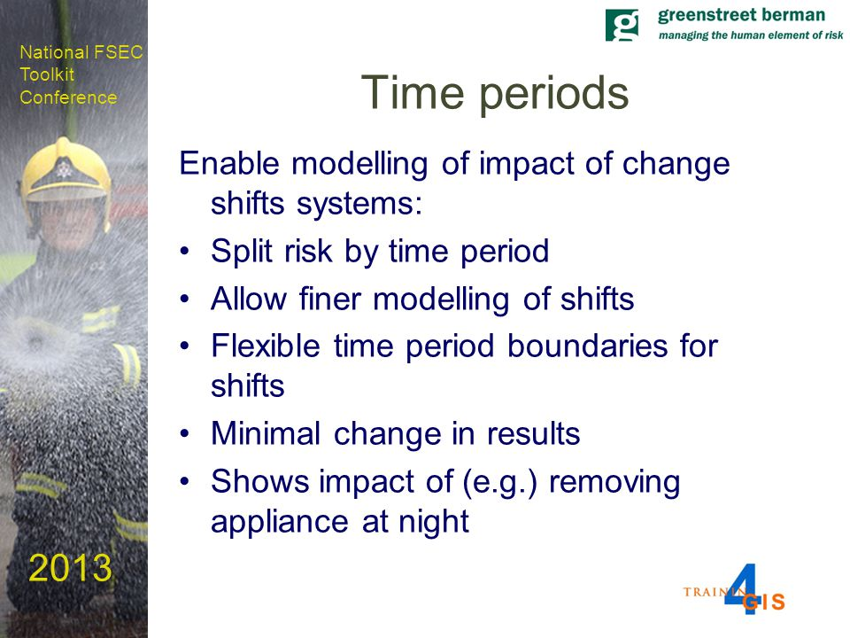 National FSEC Toolkit Conference 2013 Time periods Enable modelling of impact of change shifts systems: Split risk by time period Allow finer modelling of shifts Flexible time period boundaries for shifts Minimal change in results Shows impact of (e.g.) removing appliance at night