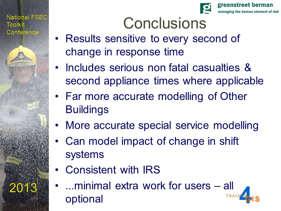 National FSEC Toolkit Conference 2013 Conclusions Results sensitive to every second of change in response time Includes serious non fatal casualties & second appliance times where applicable Far more accurate modelling of Other Buildings More accurate special service modelling Can model impact of change in shift systems Consistent with IRS...minimal extra work for users – all optional