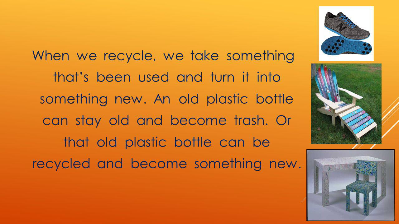 When we recycle, we take something thats been used and turn it into something new. An old plastic bottle can stay old and become trash. Or that old pl