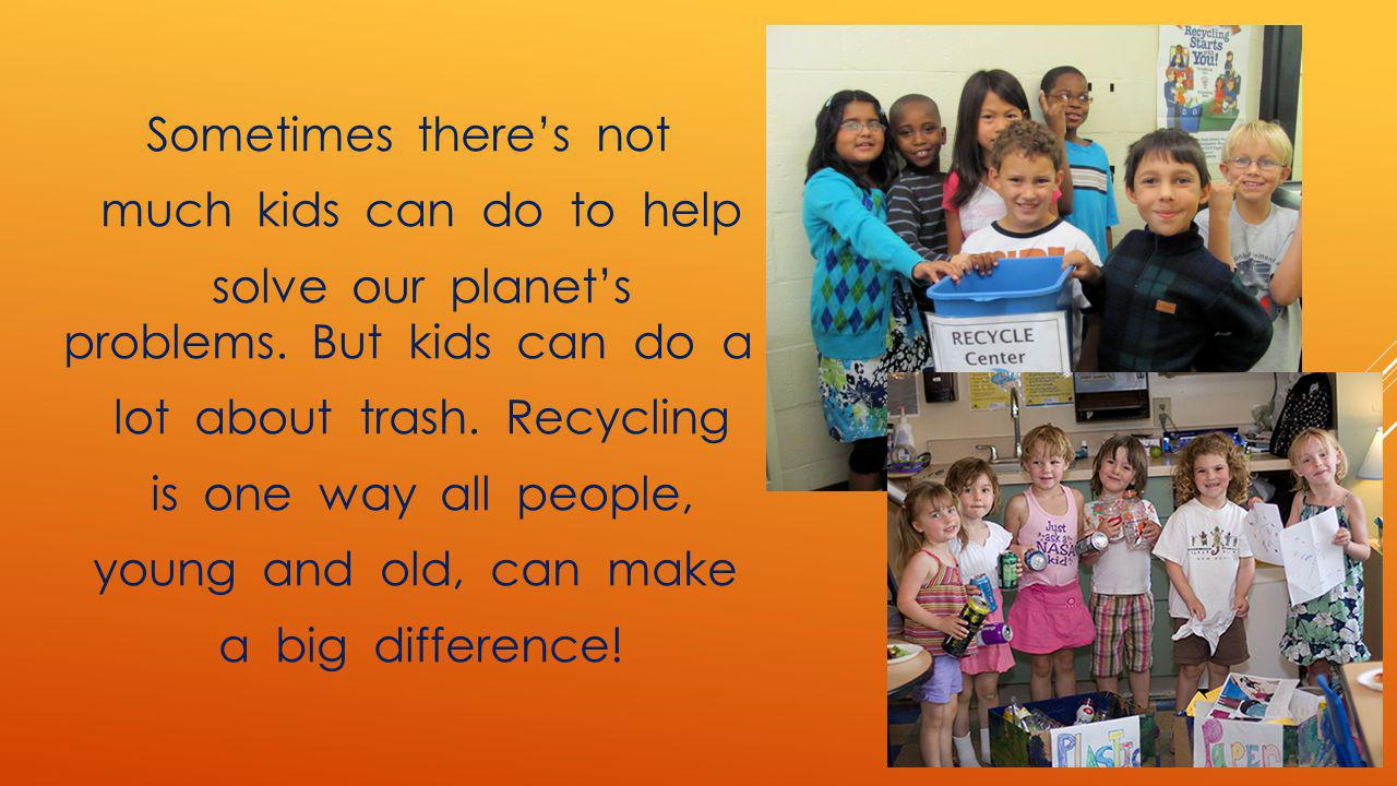 Sometimes theres not much kids can do to help solve our planets problems. But kids can do a lot about trash. Recycling is one way all people, young an