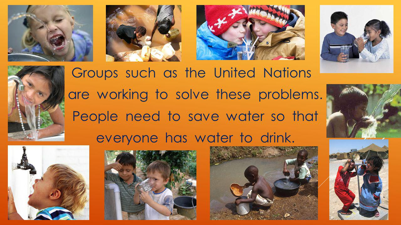 Groups such as the United Nations are working to solve these problems. People need to save water so that everyone has water to drink.