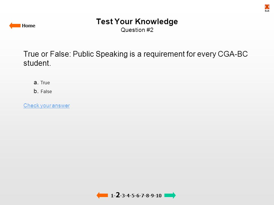 Test Your Knowledge Question #2 Home True or False: Public Speaking is a requirement for every CGA-BC student. a. True b. False Check your answer 1- 2