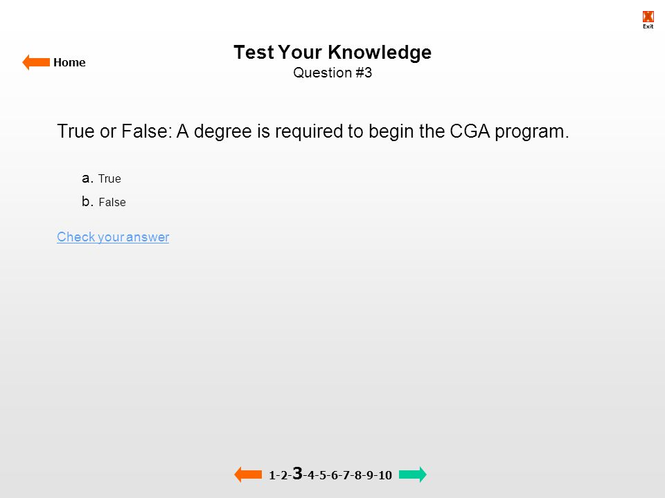 Test Your Knowledge Question #3 Home True or False: A degree is required to begin the CGA program. a. True b. False Check your answer 1-2- 3 -4-5-6-7-