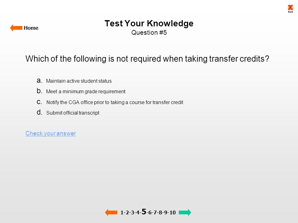 Test Your Knowledge Question #5 Home Which of the following is not required when taking transfer credits? a. Maintain active student status b. Meet a