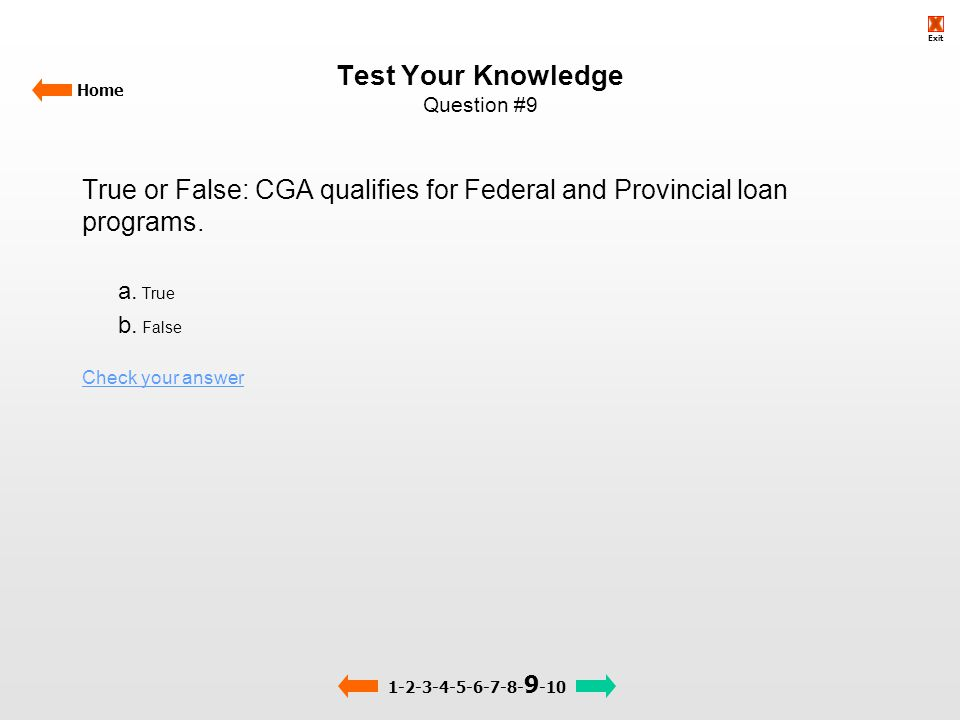 Test Your Knowledge Question #9 Home True or False: CGA qualifies for Federal and Provincial loan programs. a. True b. False Check your answer 1-2-3-4