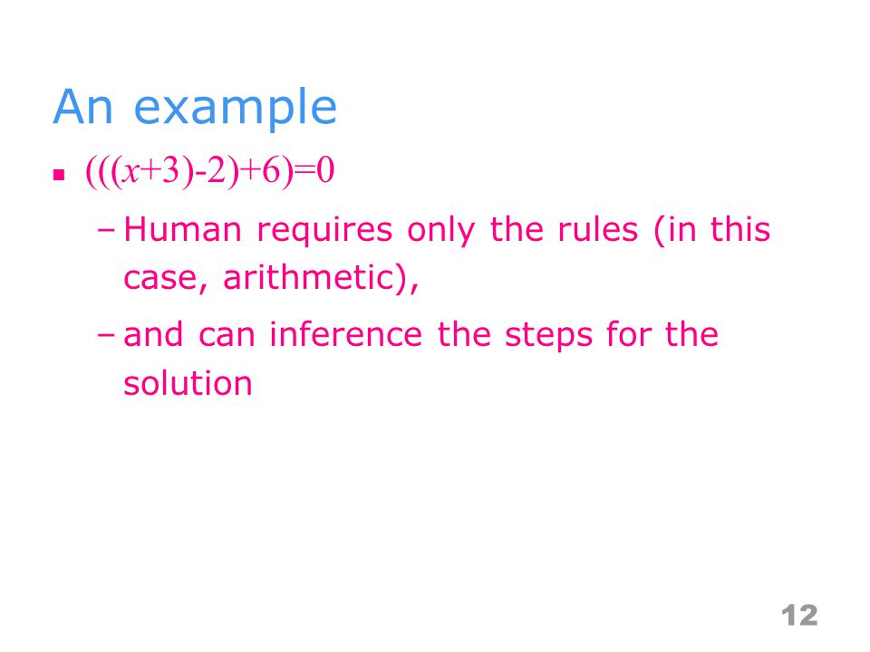 An example (((x+3)-2)+6)=0 –Human requires only the rules (in this case, arithmetic), –and can inference the steps for the solution 12