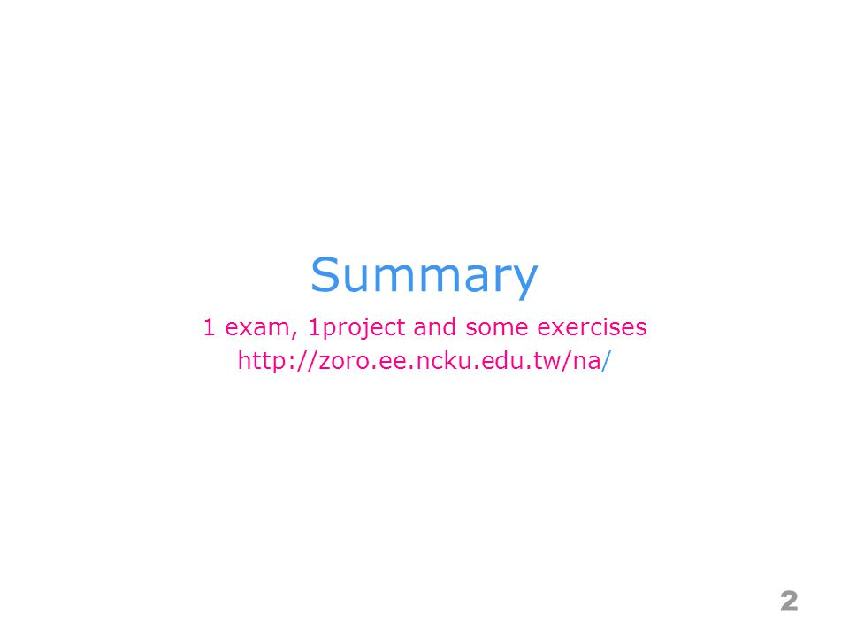 Summary 2 1 exam, 1project and some exercises http://zoro.ee.ncku.edu.tw/na/