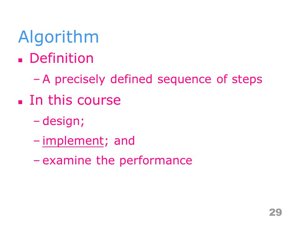 Algorithm Definition –A precisely defined sequence of steps In this course –design; –implement; and –examine the performance 29
