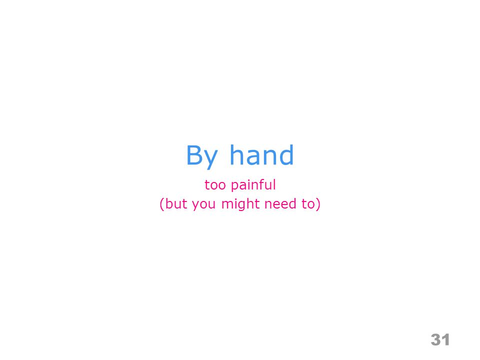 By hand 31 too painful (but you might need to)