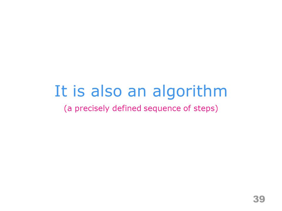 It is also an algorithm 39 (a precisely defined sequence of steps)