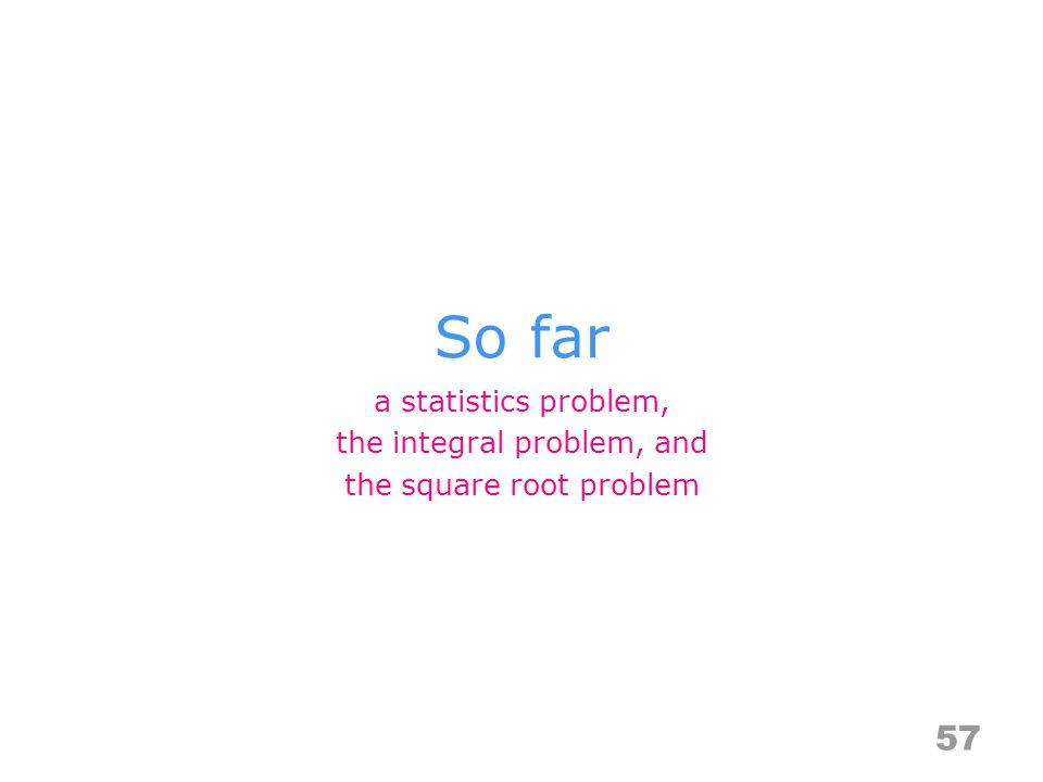 So far 57 a statistics problem, the integral problem, and the square root problem