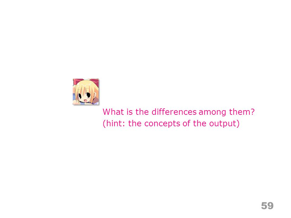 59 What is the differences among them? (hint: the concepts of the output)