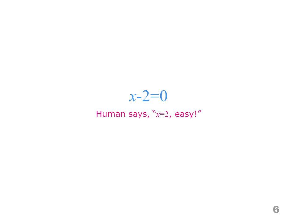 x-2=0 6 Human says, x=2, easy!