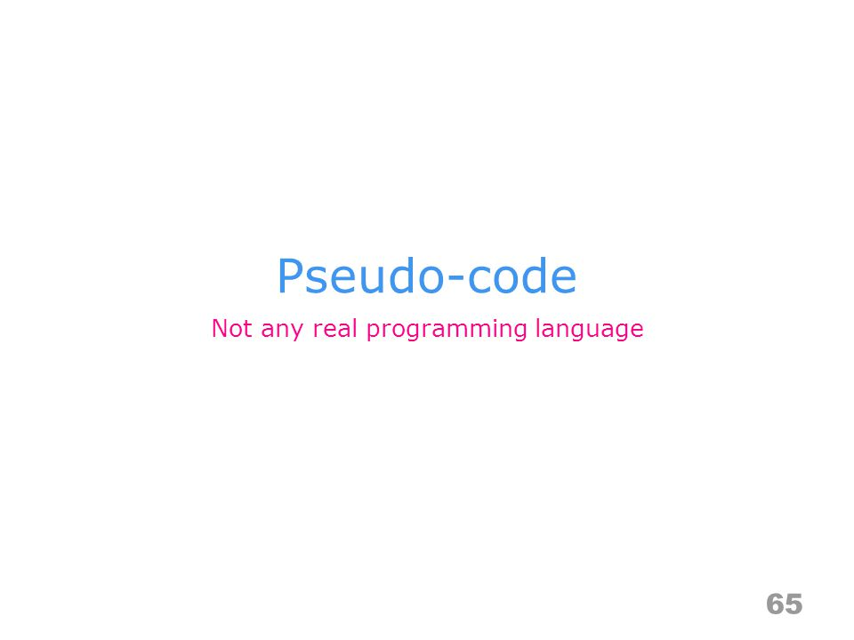 Pseudo-code 65 Not any real programming language