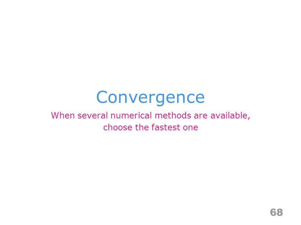 Convergence 68 When several numerical methods are available, choose the fastest one